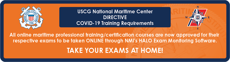 COVID-19 (Coronavirus) - All online maritime professional training/certification courses are now approved for their respective exams to be taken ONLINE through NMI's HALO Exam Monitoring Software. No travel necessary.